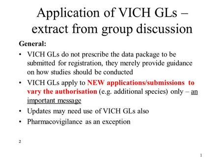 Application of VICH GLs – extract from group discussion General: VICH GLs do not prescribe the data package to be submitted for registration, they merely.