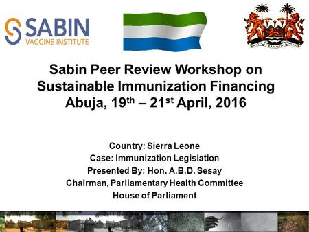 Country: Sierra Leone Case: Immunization Legislation Presented By: Hon. A.B.D. Sesay Chairman, Parliamentary Health Committee House of Parliament Sabin.