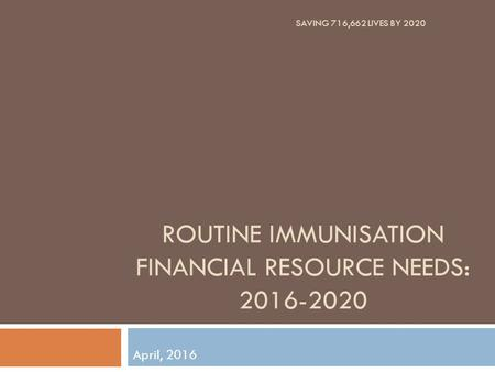ROUTINE IMMUNISATION FINANCIAL RESOURCE NEEDS: 2016-2020 April, 2016 SAVING 716,662 LIVES BY 2020.
