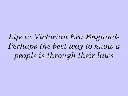 Life in Victorian Era England- Perhaps the best way to know a people is through their laws.