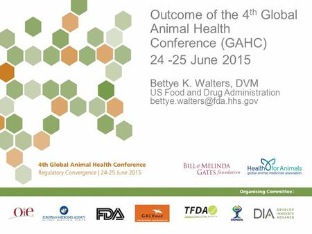 1 Outcome of the 4 th Global Animal Health Conference (GAHC) 24 -25 June 2015 Bettye K. Walters, DVM US Food and Drug Administration