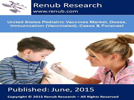 Renub Research www.renub.com. United States Pediatric Vaccines Market Analysis Pediatric Vaccines market for United States is a multi-billion dollar industry.