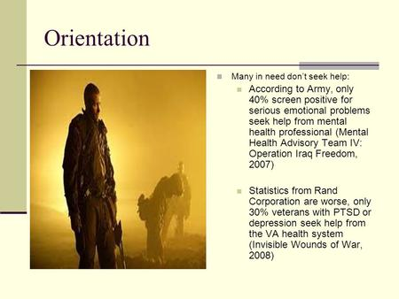 Orientation Many in need don't seek help: According to Army, only 40% screen positive for serious emotional problems seek help from mental health professional.