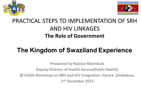 PRACTICAL STEPS TO IMPLEMENTATION OF SRH AND HIV LINKAGES The Role of Government The Kingdom of Swaziland Experience Presented by Rejoice Nkambule Deputy.