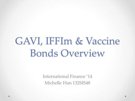 GAVI, IFFIm & Vaccine Bonds Overview International Finance '14 Michelle Han 132SIS48.