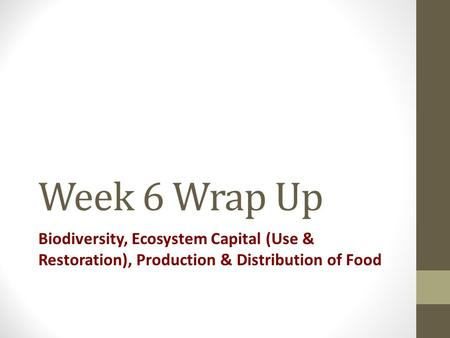 Week 6 Wrap Up Biodiversity, Ecosystem Capital (Use & Restoration), Production & Distribution of Food.