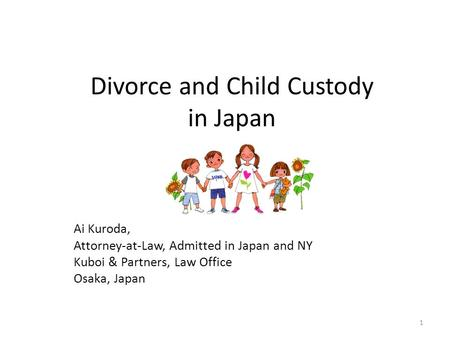 Divorce and Child Custody in Japan Ai Kuroda, Attorney-at-Law, Admitted in Japan and NY Kuboi & Partners, Law Office Osaka, Japan 1.