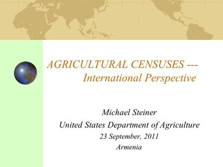 AGRICULTURAL CENSUSES --- International Perspective Michael Steiner United States Department of Agriculture 23 September, 2011 Armenia.