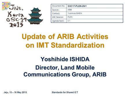 Jeju, 13 – 16 May 2013Standards for Shared ICT Update of ARIB Activities on IMT Standardization Yoshihide ISHIDA Director, Land Mobile Communications Group,