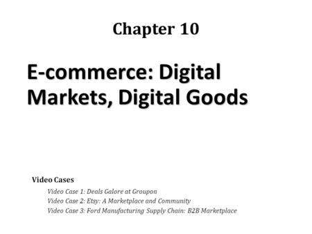 E-commerce: Digital Markets, Digital Goods Chapter 10 Video Cases Video Case 1: Deals Galore at Groupon Video Case 2: Etsy: A Marketplace and Community.