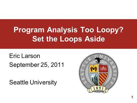 1 Program Analysis Too Loopy? Set the Loops Aside Eric Larson September 25, 2011 Seattle University.