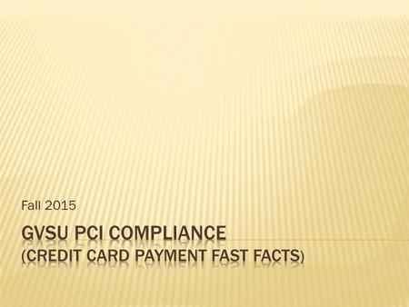Fall 2015.  Comply with PCI compliance policies set forth by industry  Create internal policies and procedures to protect cardholder data  Inform and.