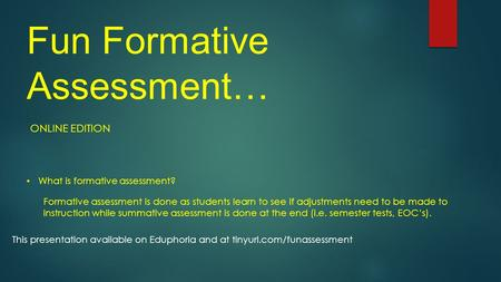 Fun Formative Assessment… ONLINE EDITION What is formative assessment? Formative assessment is done as students learn to see if adjustments need to be.