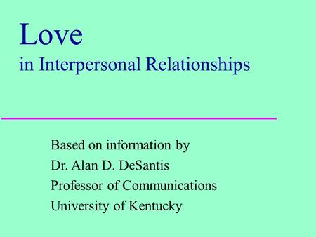 Love in Interpersonal Relationships Based on information by Dr. Alan D. DeSantis Professor of Communications University of Kentucky.