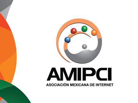 Mexican Internet Association, AMIPCI www.amipci.org.mx The Mexican Internet Association (AMIPCI) was founded in 1999. It integrates the most influential.