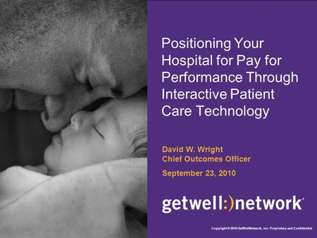 Positioning Your Hospital for Pay for Performance Through Interactive Patient Care Technology David W. Wright Chief Outcomes Officer September 23, 2010.
