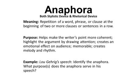 Anaphora Both Stylistic Device & Rhetorical Device Meaning: Repetition of a word, phrase, or clause at the beginning of two or more clauses or sentences.