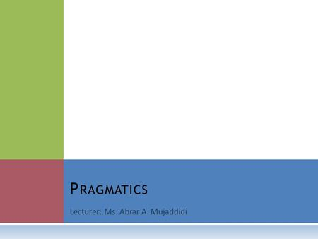 Lecturer: Ms. Abrar A. Mujaddidi P RAGMATICS. W HAT IS PRAGMATICS ?  Try to figure out the meaning of the following dialogue:  A: I have a fourteen.