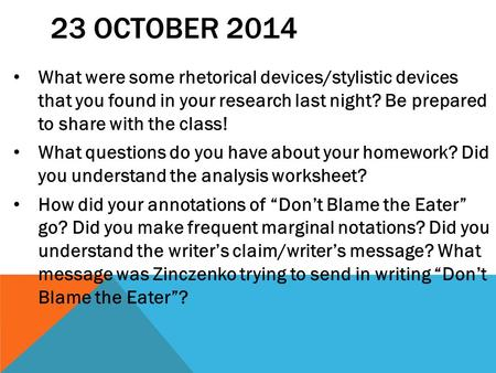 23 OCTOBER 2014 What were some rhetorical devices/stylistic devices that you found in your research last night? Be prepared to share with the class! What.