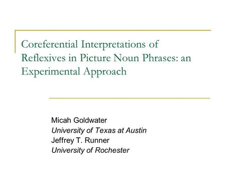 Coreferential Interpretations of Reflexives in Picture Noun Phrases: an Experimental Approach Micah Goldwater University of Texas at Austin Jeffrey T.