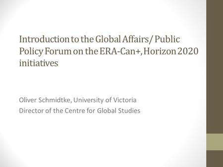 Introduction to the Global Affairs/ Public Policy Forum on the ERA-Can+, Horizon 2020 initiatives Oliver Schmidtke, University of Victoria Director of.