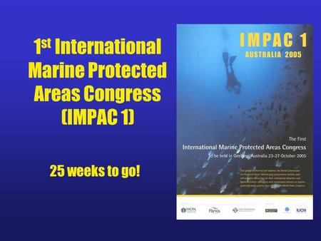1 st International Marine Protected Areas Congress (IMPAC 1) 25 weeks to go!
