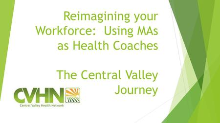 Reimagining your Workforce: Using MAs as Health Coaches The Central Valley Journey.