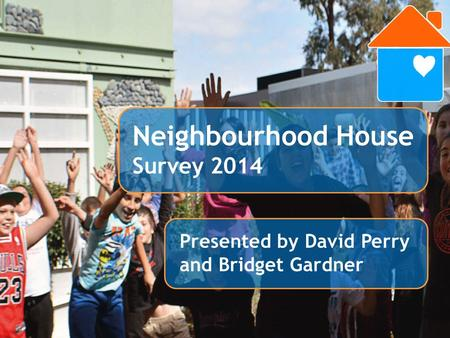 Members Survey 2013 Presented by David Perry Presented by David Perry and Bridget Gardner Neighbourhood House Survey 2014.