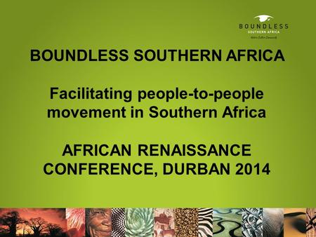 BOUNDLESS SOUTHERN AFRICA Facilitating people-to-people movement in Southern Africa AFRICAN RENAISSANCE CONFERENCE, DURBAN 2014.