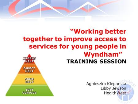 """Working better together to improve access to services for young people in Wyndham"" TRAINING SESSION Agnieszka Kleparska Libby Jewson HealthWest."