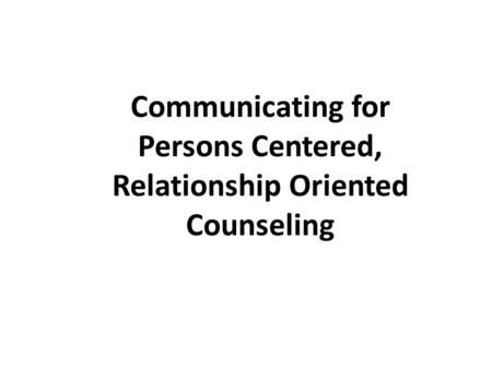 Communicating for Persons Centered, Relationship Oriented Counseling.