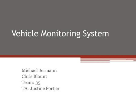 Vehicle Monitoring System Michael Jermann Chris Blount Team: 35 TA: Justine Fortier.