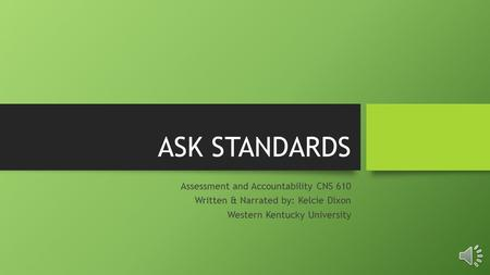ASK STANDARDS Assessment and Accountability CNS 610 Written & Narrated by: Kelcie Dixon Western Kentucky University.