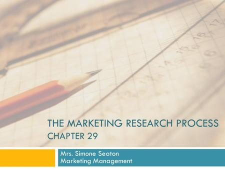 THE MARKETING RESEARCH PROCESS CHAPTER 29 Mrs. Simone Seaton Marketing Management.