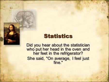 StatisticsStatistics Did you hear about the statistician who put her head in the oven and her feet in the refrigerator? She said, On average, I feel just.