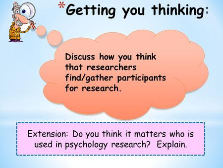 Extension: Do you think it matters who is used in psychology research? Explain. Discuss how you think that researchers find/gather participants for research.