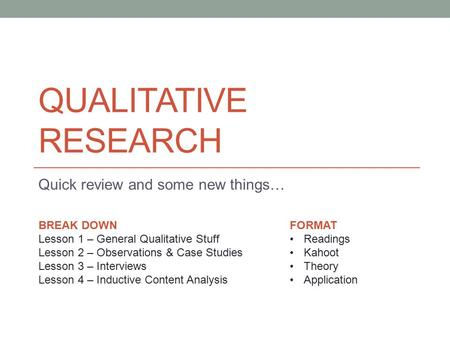 QUALITATIVE RESEARCH Quick review and some new things… BREAK DOWN Lesson 1 – General Qualitative Stuff Lesson 2 – Observations & Case Studies Lesson 3.