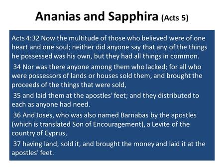 Ananias and Sapphira (Acts 5) Acts 4:32 Now the multitude of those who believed were of one heart and one soul; neither did anyone say that any of the.