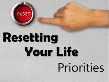 Resetting Your Life Priorities. Resetting Your Life Some questions 1)What are the priorities of your life? 2)What is a priority? 3)Here's a definition: