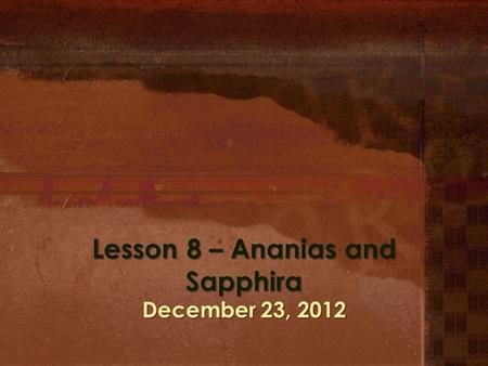 Lesson 8 – Ananias and Sapphira December 23, 2012.