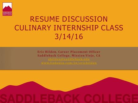 RESUME DISCUSSION CULINARY INTERNSHIP CLASS 3/14/16 Eric Hilden, Career Placement Officer Saddleback College, Mission Viejo, CA