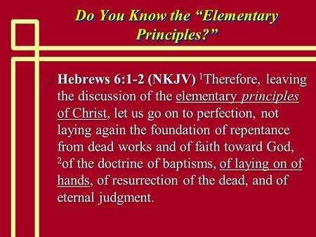 "Do You Know the ""Elementary Principles?"" n Hebrews 6:1-2 (NKJV) 1 Therefore, leaving the discussion of the elementary principles of Christ, let us go on."