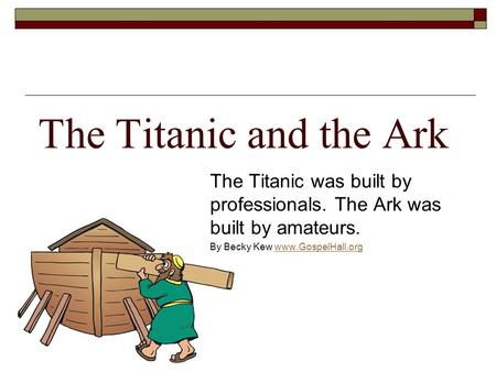 The Titanic and the Ark The Titanic was built by professionals. The Ark was built by amateurs. By Becky Kew www.GospelHall.orgwww.GospelHall.org.