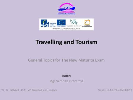 Projekt: CZ.1.07/1.5.00/34.0859 Autor: Travelling and Tourism General Topics for The New Maturita Exam VY_32_INOVACE_43-11_VP_Travelling_and_Tourism Mgr.