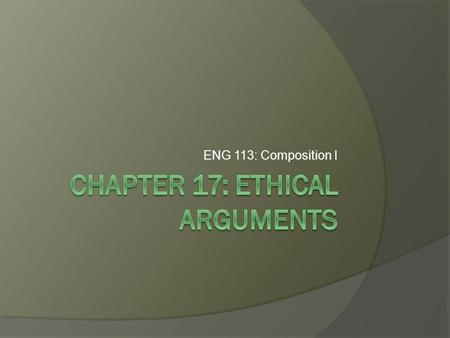 ENG 113: Composition I. What is an Ethical Argument?  Ethics is the field of philosophy that studies the standards by which actions can be judged as.