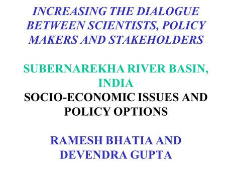 INCREASING THE DIALOGUE BETWEEN SCIENTISTS, POLICY MAKERS AND STAKEHOLDERS SUBERNAREKHA RIVER BASIN, INDIA SOCIO-ECONOMIC ISSUES AND POLICY OPTIONS RAMESH.