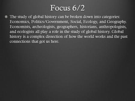Focus 6/2 The study of global history can be broken down into categories: Economics, Politics/Government, Social, Ecology, and Geography. Economists, archeologists,