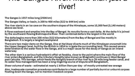 The Ganges River: More than just a river! The Ganges is 1557 miles long (2506 km) The Ganges Valley, or basin, is 200 to 400 miles (322 to 644 km) wide.