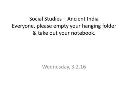 Social Studies – Ancient India Everyone, please empty your hanging folder & take out your notebook. Wednesday, 3.2.16.