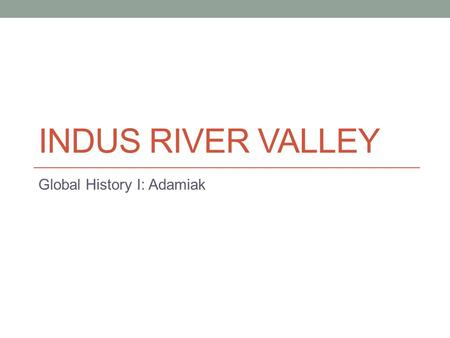 INDUS RIVER VALLEY Global History I: Adamiak. Geography & It's Impact Location: Northernmost part of the Indian subcontinent & modern day Pakistan.